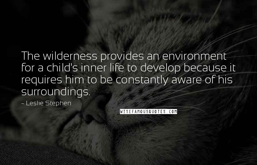 Leslie Stephen quotes: The wilderness provides an environment for a child's inner life to develop because it requires him to be constantly aware of his surroundings.