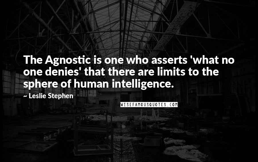 Leslie Stephen quotes: The Agnostic is one who asserts 'what no one denies' that there are limits to the sphere of human intelligence.