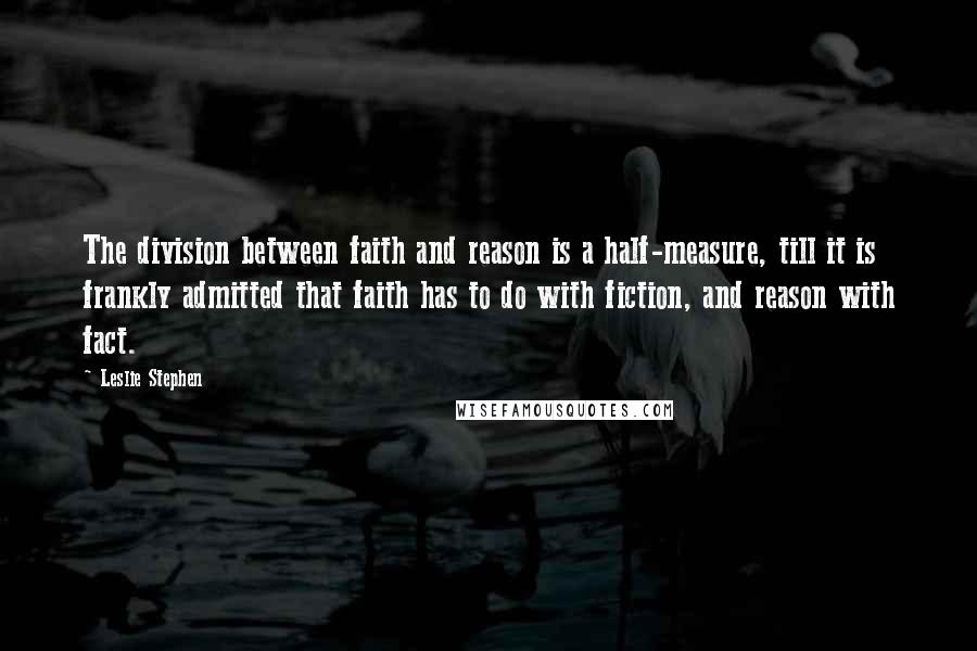 Leslie Stephen quotes: The division between faith and reason is a half-measure, till it is frankly admitted that faith has to do with fiction, and reason with fact.