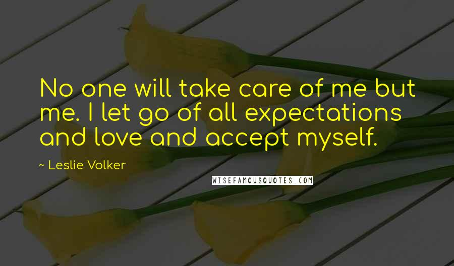 Leslie Volker quotes: No one will take care of me but me. I let go of all expectations and love and accept myself.
