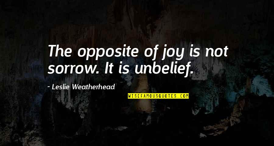 Leslie Weatherhead Quotes By Leslie Weatherhead: The opposite of joy is not sorrow. It