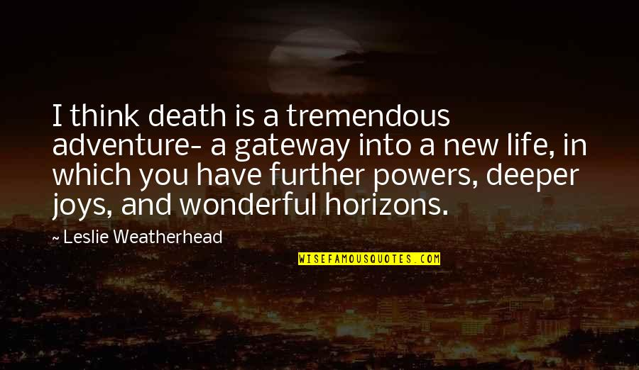 Leslie Weatherhead Quotes By Leslie Weatherhead: I think death is a tremendous adventure- a