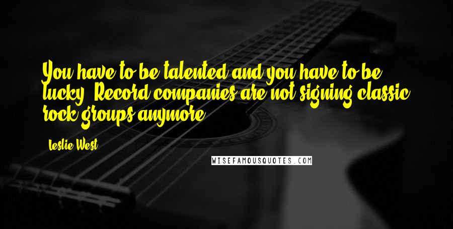 Leslie West quotes: You have to be talented and you have to be lucky. Record companies are not signing classic rock groups anymore.