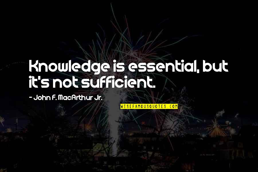 Leson Quotes By John F. MacArthur Jr.: Knowledge is essential, but it's not sufficient.
