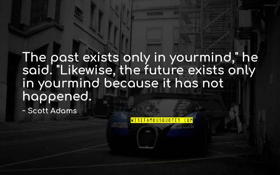 "Leson Quotes By Scott Adams: The past exists only in yourmind,"" he said."