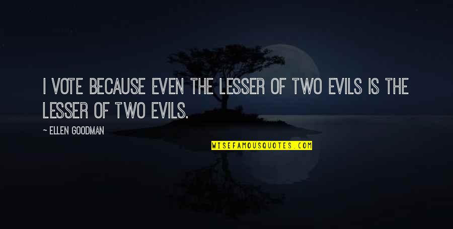 Lesser Of Evils Quotes By Ellen Goodman: I vote because even the lesser of two