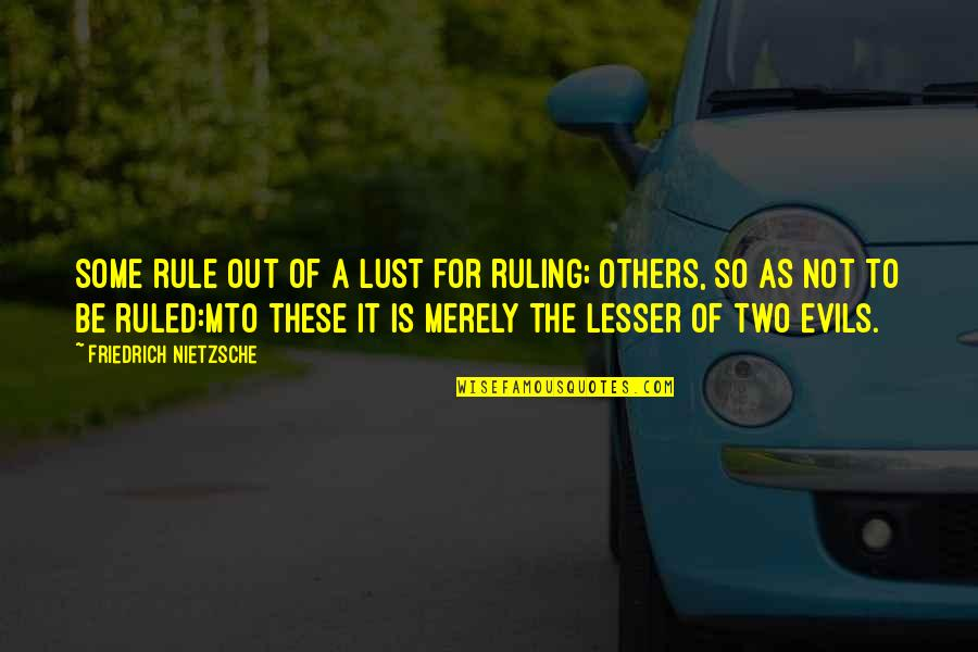 Lesser Of Evils Quotes By Friedrich Nietzsche: Some rule out of a lust for ruling;