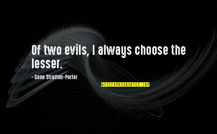 Lesser Of Evils Quotes By Gene Stratton-Porter: Of two evils, I always choose the lesser.