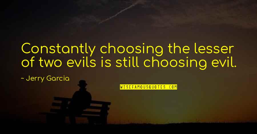 Lesser Of Evils Quotes By Jerry Garcia: Constantly choosing the lesser of two evils is