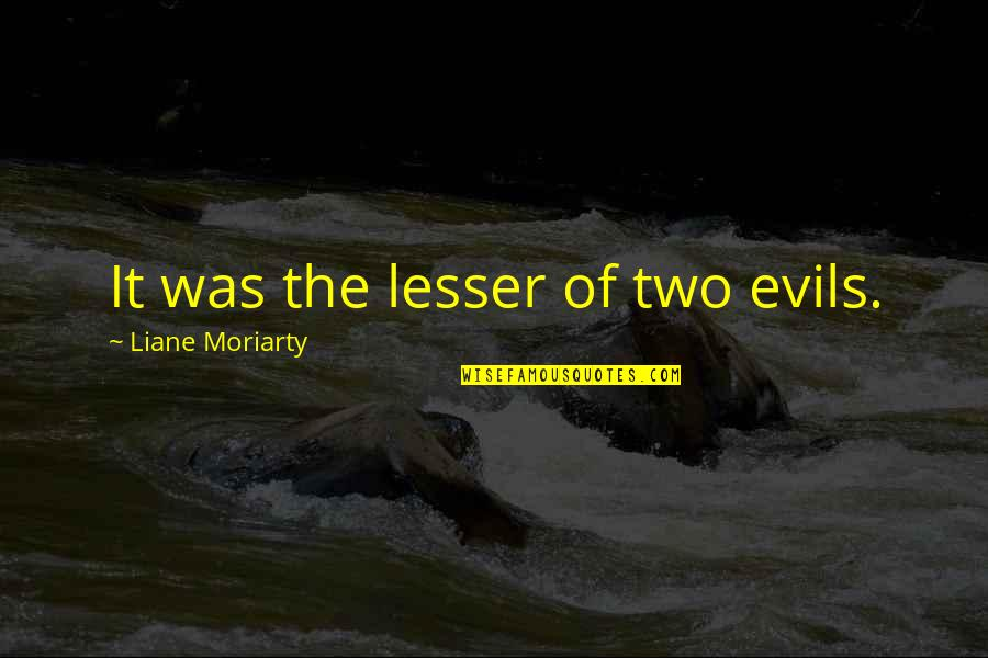 Lesser Of Evils Quotes By Liane Moriarty: It was the lesser of two evils.