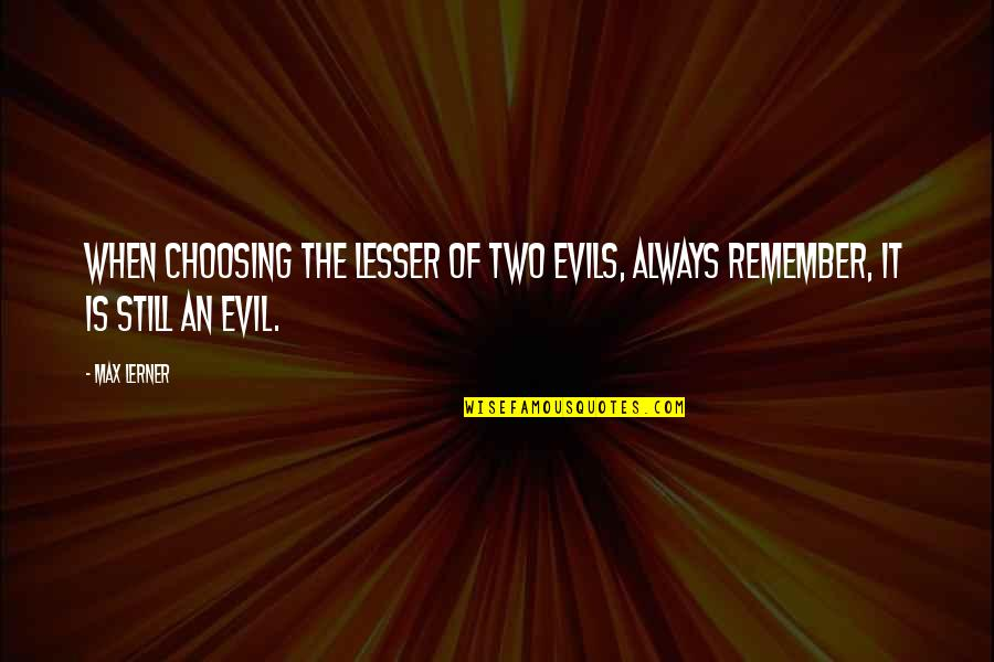 Lesser Of Evils Quotes By Max Lerner: When choosing the lesser of two evils, always