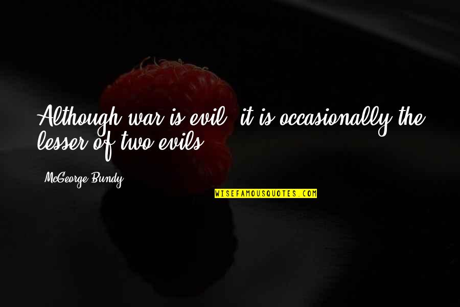 Lesser Of Evils Quotes By McGeorge Bundy: Although war is evil, it is occasionally the