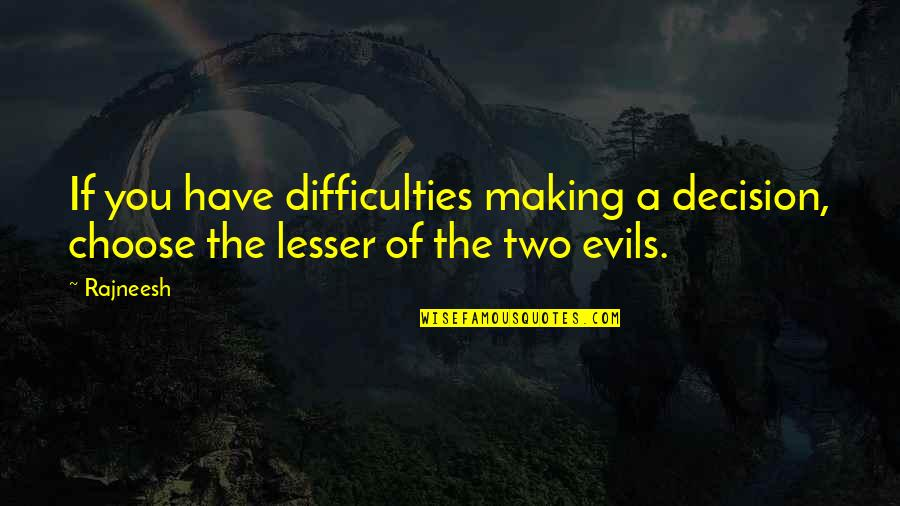 Lesser Of Evils Quotes By Rajneesh: If you have difficulties making a decision, choose