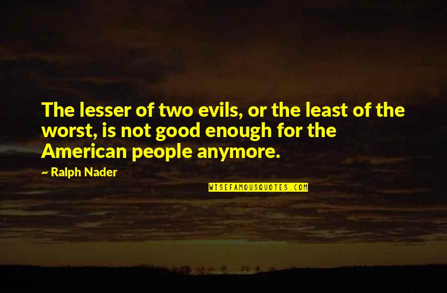 Lesser Of Evils Quotes By Ralph Nader: The lesser of two evils, or the least