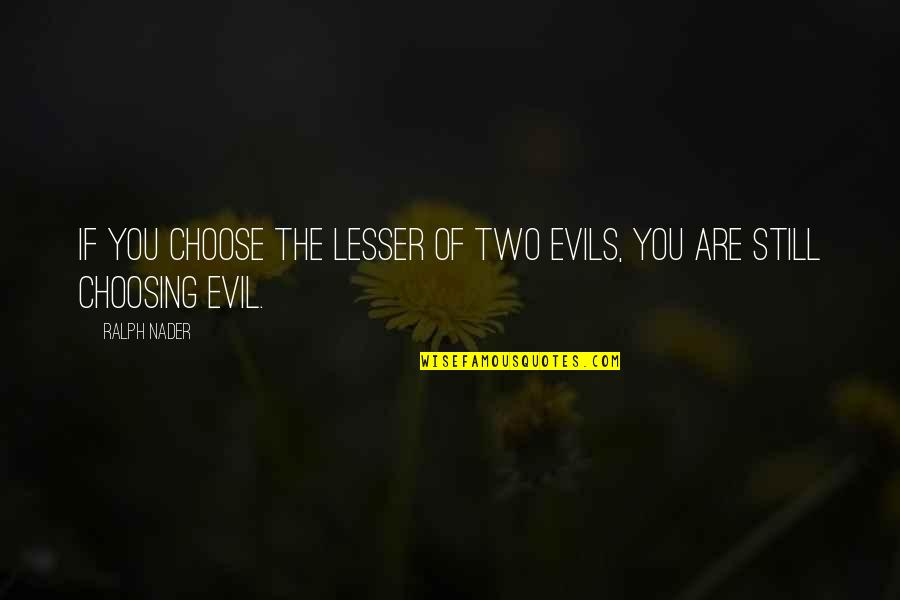 Lesser Of Evils Quotes By Ralph Nader: If you choose the lesser of two evils,
