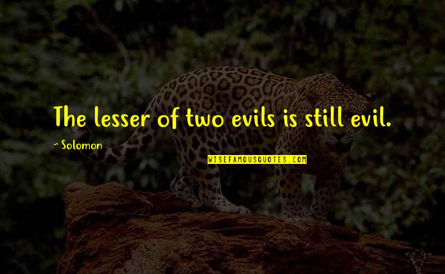 Lesser Of Evils Quotes By Solomon: The lesser of two evils is still evil.