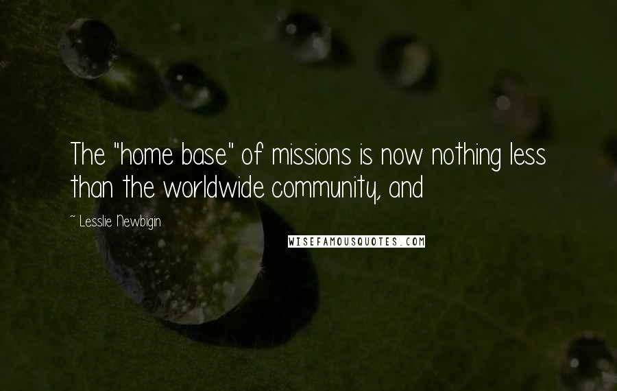"Lesslie Newbigin quotes: The ""home base"" of missions is now nothing less than the worldwide community, and"