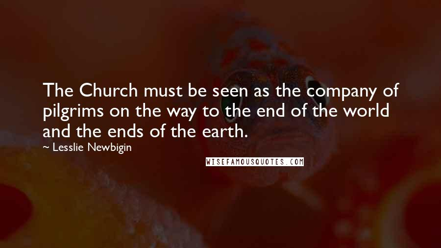 Lesslie Newbigin quotes: The Church must be seen as the company of pilgrims on the way to the end of the world and the ends of the earth.
