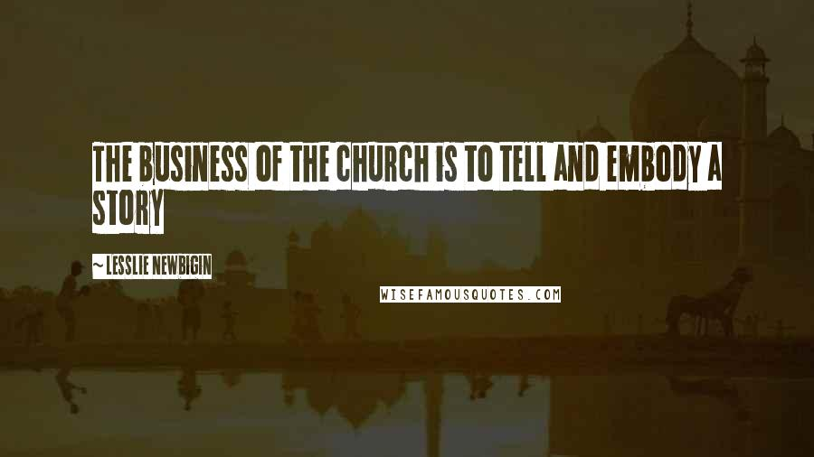 Lesslie Newbigin quotes: The business of the church is to tell and embody a story
