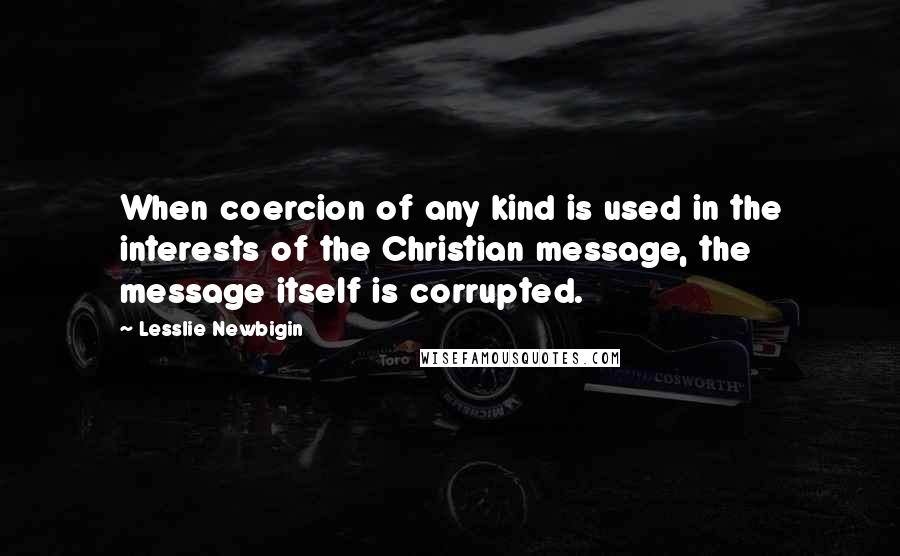 Lesslie Newbigin quotes: When coercion of any kind is used in the interests of the Christian message, the message itself is corrupted.