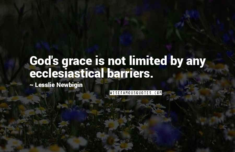 Lesslie Newbigin quotes: God's grace is not limited by any ecclesiastical barriers.