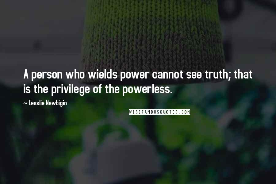 Lesslie Newbigin quotes: A person who wields power cannot see truth; that is the privilege of the powerless.