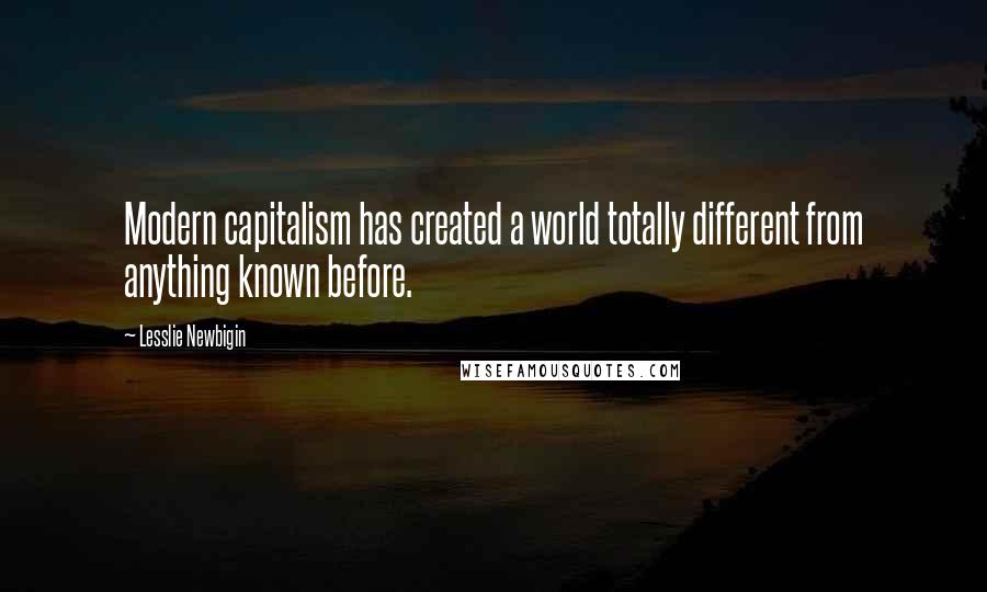 Lesslie Newbigin quotes: Modern capitalism has created a world totally different from anything known before.