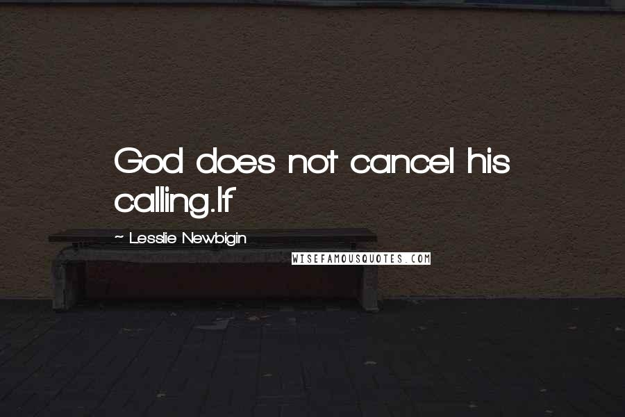 Lesslie Newbigin quotes: God does not cancel his calling.If