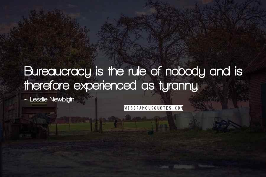 Lesslie Newbigin quotes: Bureaucracy is the rule of nobody and is therefore experienced as tyranny.