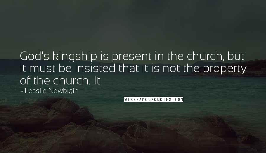 Lesslie Newbigin quotes: God's kingship is present in the church, but it must be insisted that it is not the property of the church. It
