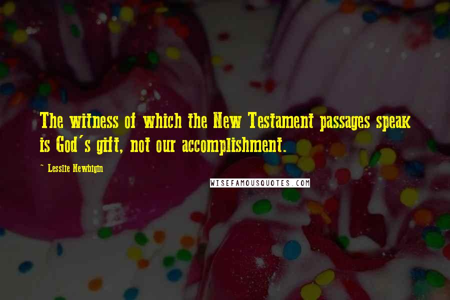 Lesslie Newbigin quotes: The witness of which the New Testament passages speak is God's gift, not our accomplishment.