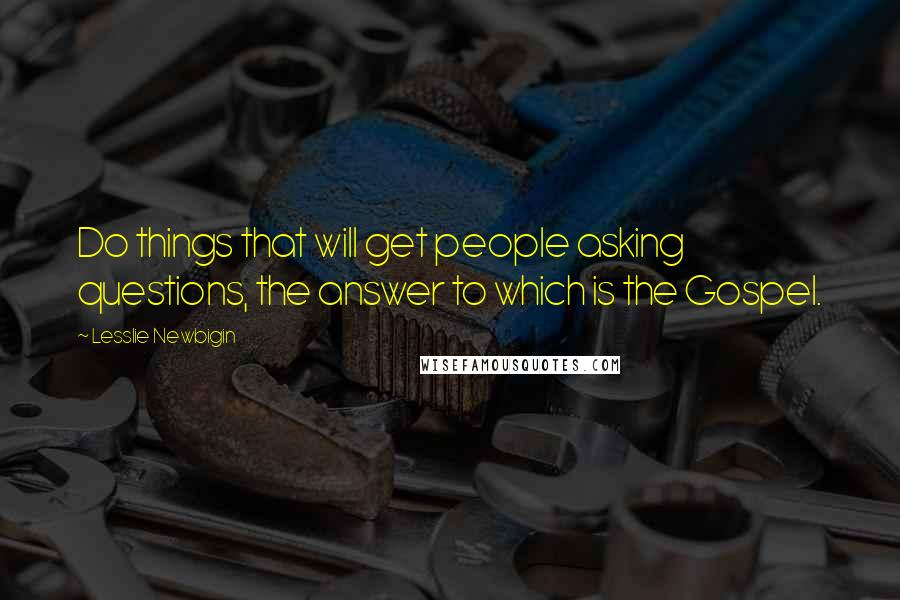 Lesslie Newbigin quotes: Do things that will get people asking questions, the answer to which is the Gospel.
