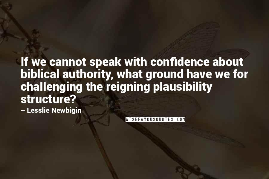Lesslie Newbigin quotes: If we cannot speak with confidence about biblical authority, what ground have we for challenging the reigning plausibility structure?