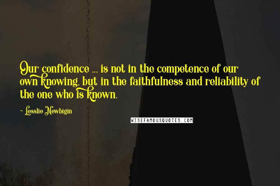 Lesslie Newbigin quotes: Our confidence ... is not in the competence of our own knowing, but in the faithfulness and reliability of the one who is known.
