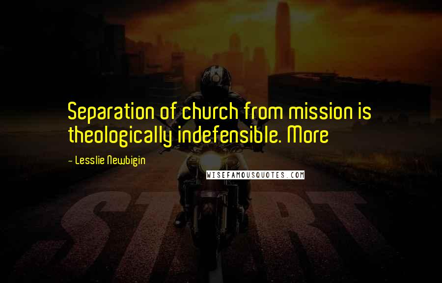 Lesslie Newbigin quotes: Separation of church from mission is theologically indefensible. More