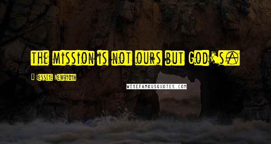 Lesslie Newbigin quotes: the mission is not ours but God's.