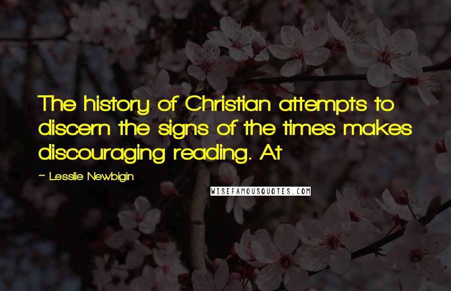 Lesslie Newbigin quotes: The history of Christian attempts to discern the signs of the times makes discouraging reading. At