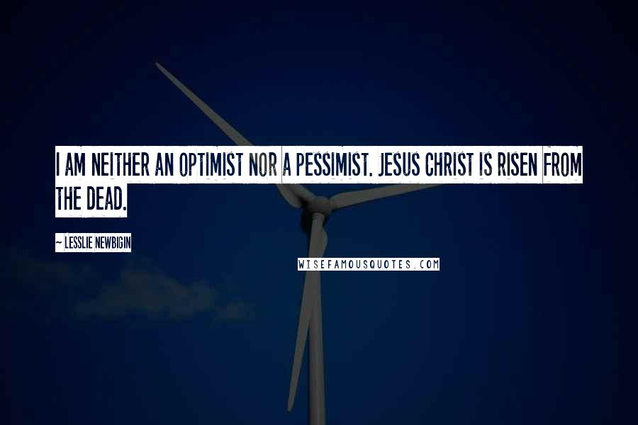 Lesslie Newbigin quotes: I am neither an optimist nor a pessimist. Jesus Christ is risen from the dead.