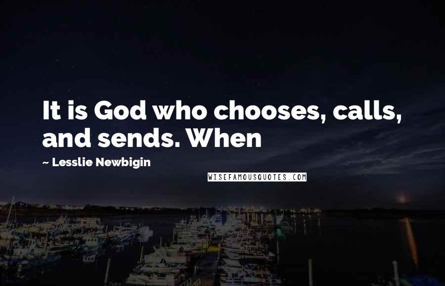 Lesslie Newbigin quotes: It is God who chooses, calls, and sends. When