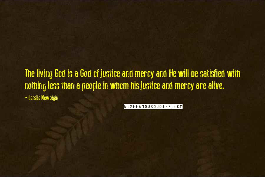 Lesslie Newbigin quotes: The living God is a God of justice and mercy and He will be satisfied with nothing less than a people in whom his justice and mercy are alive.