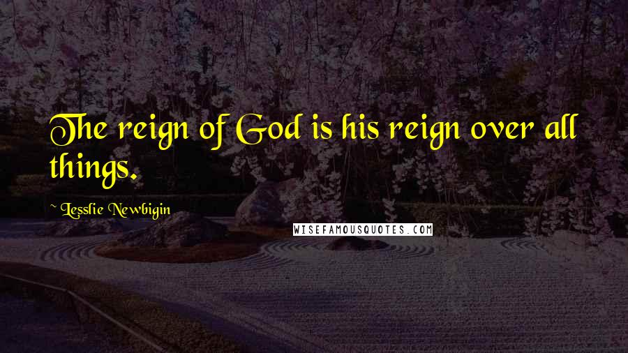Lesslie Newbigin quotes: The reign of God is his reign over all things.