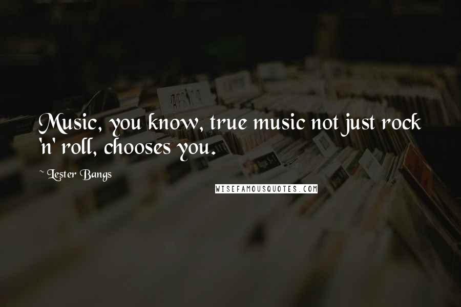 Lester Bangs quotes: Music, you know, true music not just rock 'n' roll, chooses you.