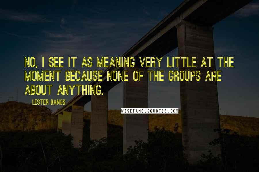 Lester Bangs quotes: No, I see it as meaning very little at the moment because none of the groups are about anything.