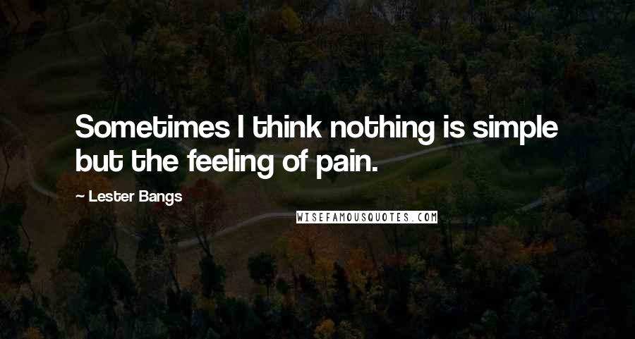 Lester Bangs quotes: Sometimes I think nothing is simple but the feeling of pain.