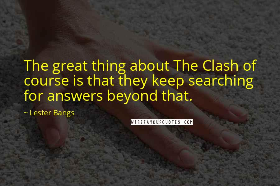 Lester Bangs quotes: The great thing about The Clash of course is that they keep searching for answers beyond that.