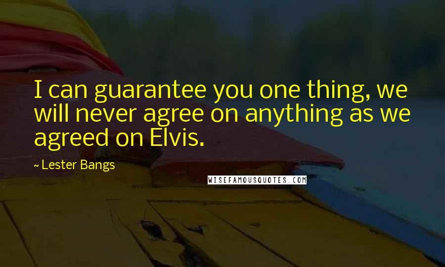 Lester Bangs quotes: I can guarantee you one thing, we will never agree on anything as we agreed on Elvis.