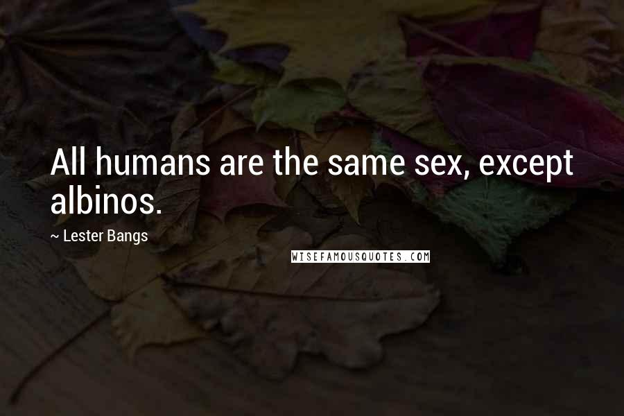 Lester Bangs quotes: All humans are the same sex, except albinos.