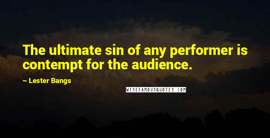 Lester Bangs quotes: The ultimate sin of any performer is contempt for the audience.