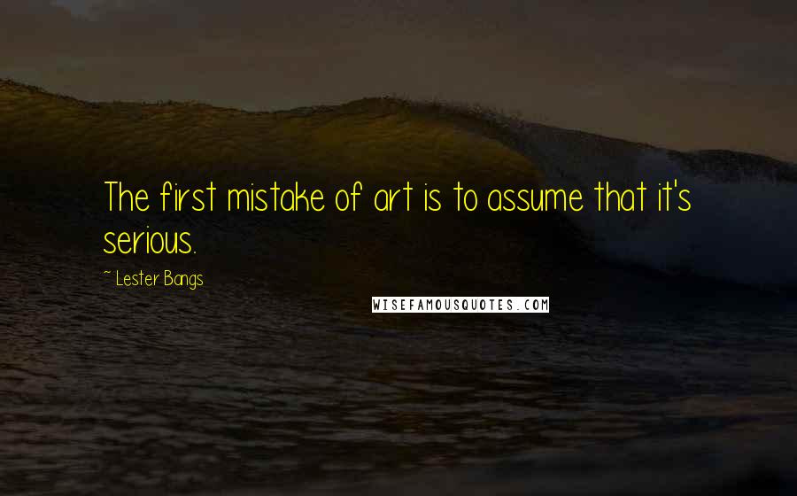 Lester Bangs quotes: The first mistake of art is to assume that it's serious.