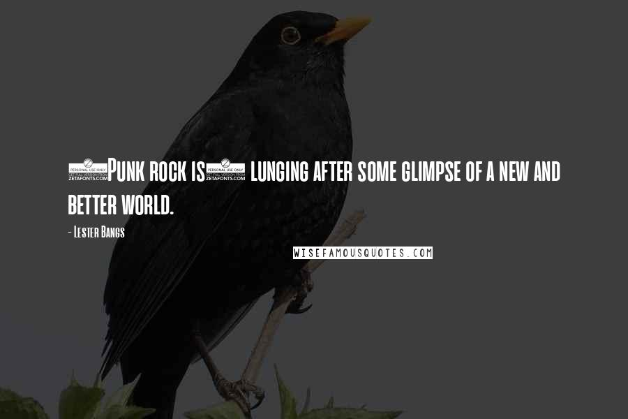 Lester Bangs quotes: (Punk rock is) lunging after some glimpse of a new and better world.